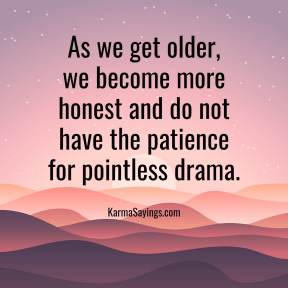 As we get older, we become more honest and don't have the patience for pointless drama.