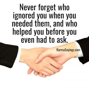 Never forget who ignored you when you needed them, and who helped you before you even had to ask.