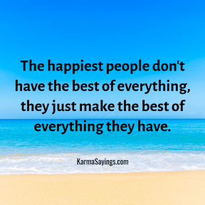 The happiest people don't have the best of everything, they just make the best of everything they have.