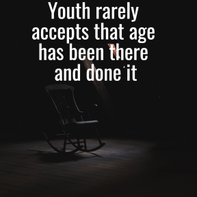 Youth rarely accepts that age has been there and done it