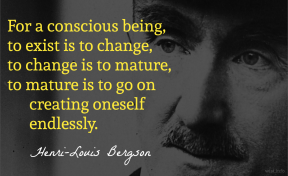 Bergson - conscious being exist change mature creating oneself endlessly