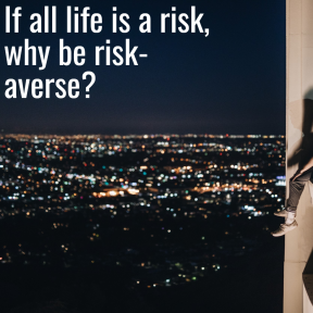If all life is a risk, why be risk-averse?