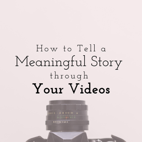 How to Tell a Meaningful Story through Your Videos