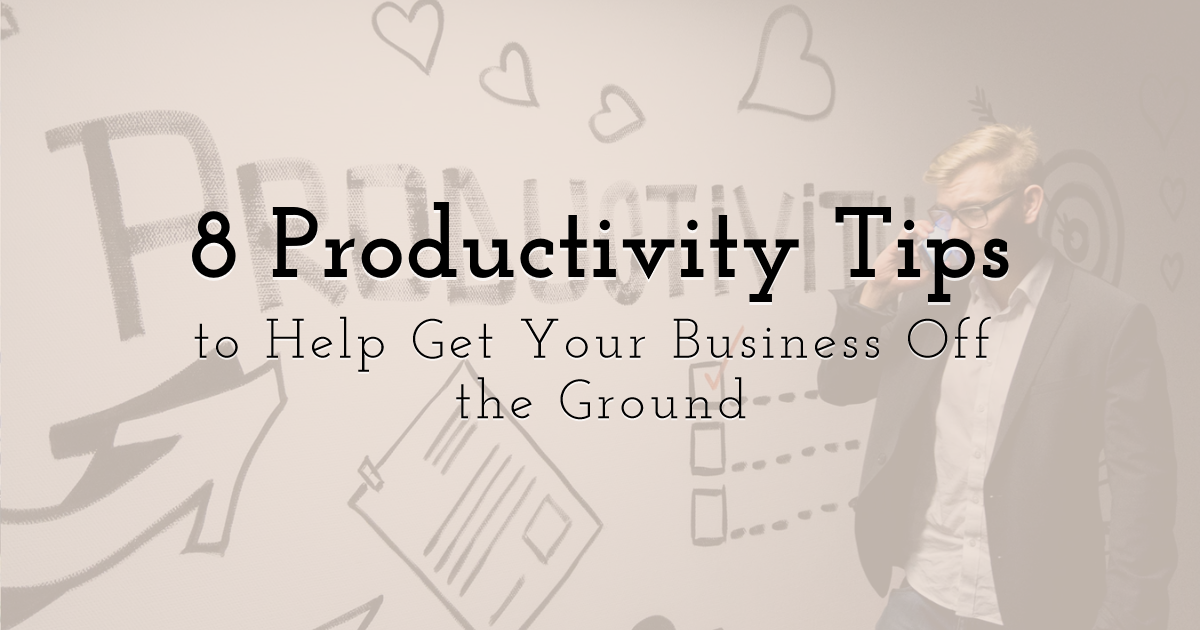 8 Productivity Tips to Help Get Your Business Off the Ground