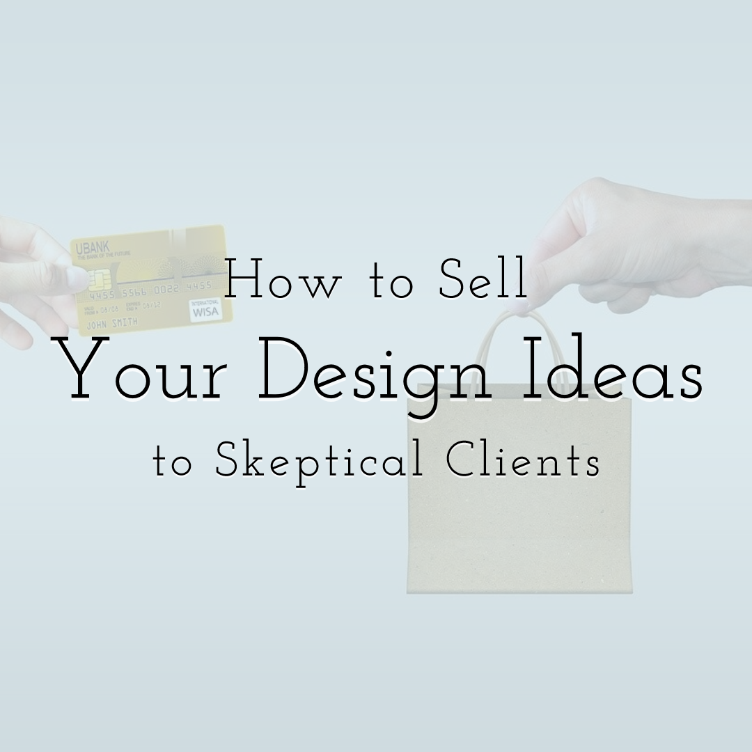 How to Sell Your Design Ideas to Skeptical Clients