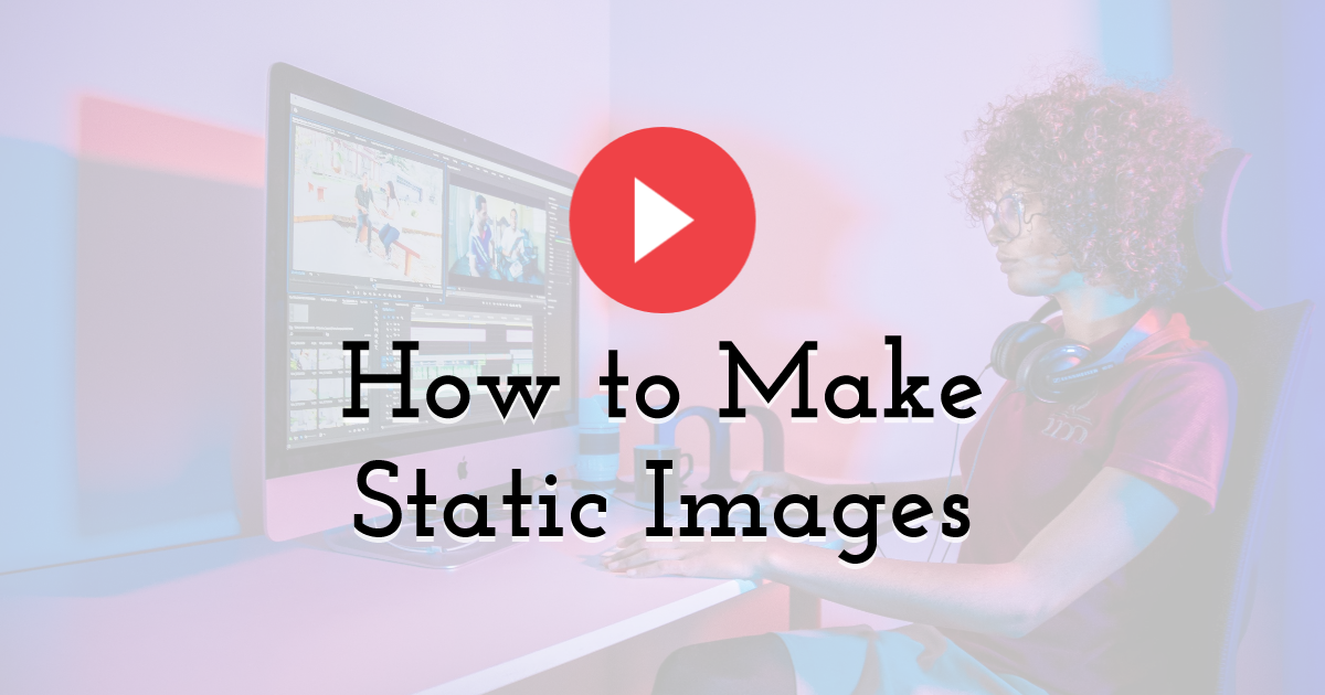 How to Make Static Images