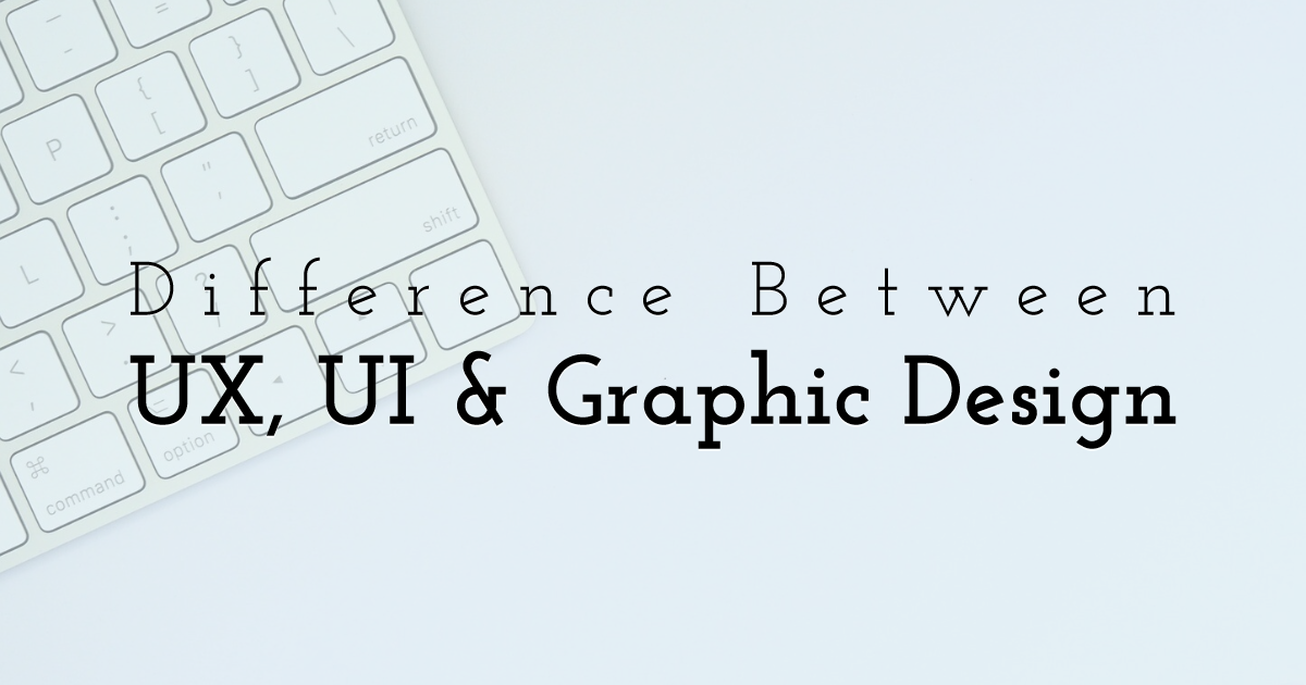 Difference Between UX, UI and Graphic Design