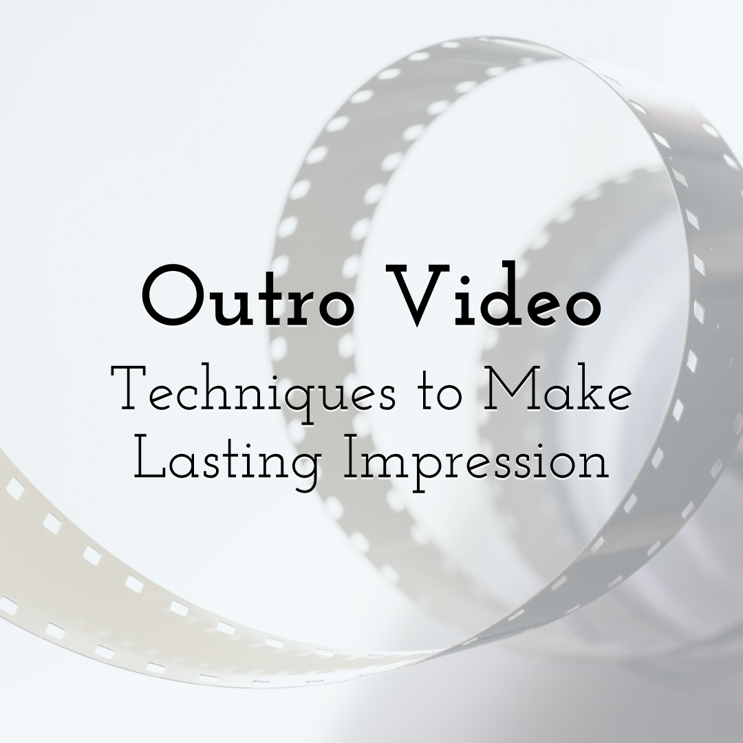 Making a Lasting Impression with These 5 Outro Video Techniques
