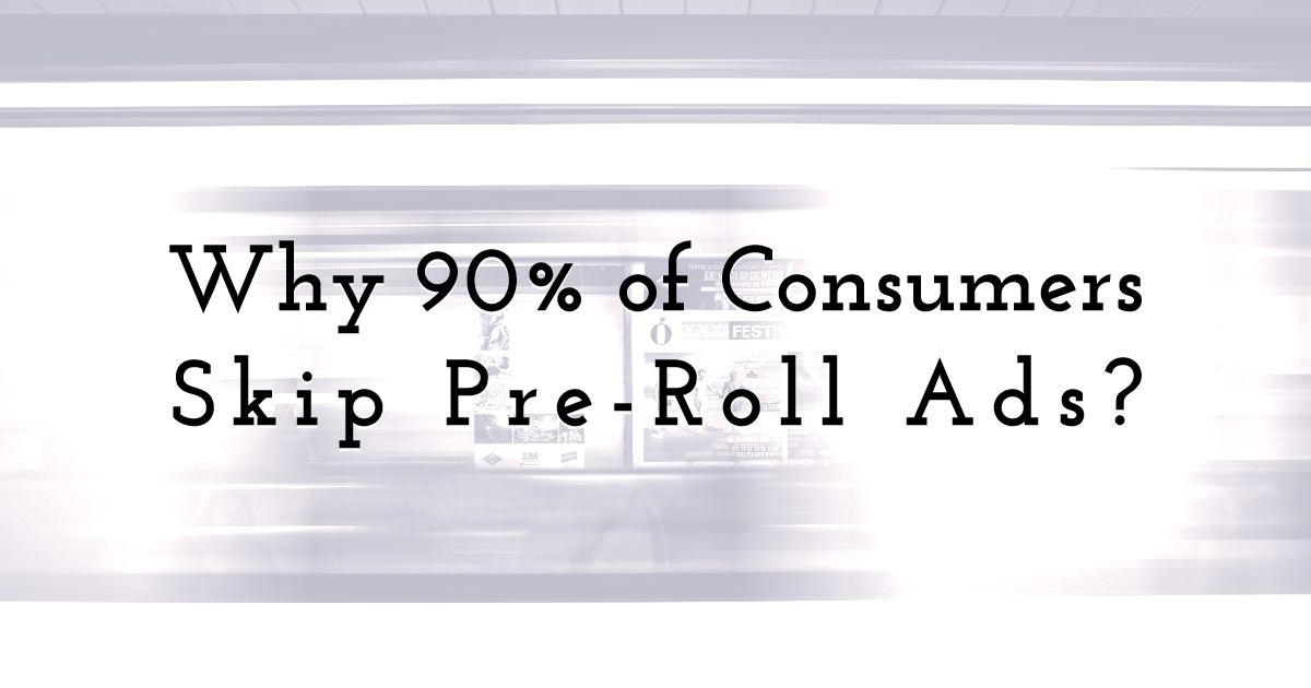 Understanding Why 90% of Consumers Skip Pre-Roll Ads