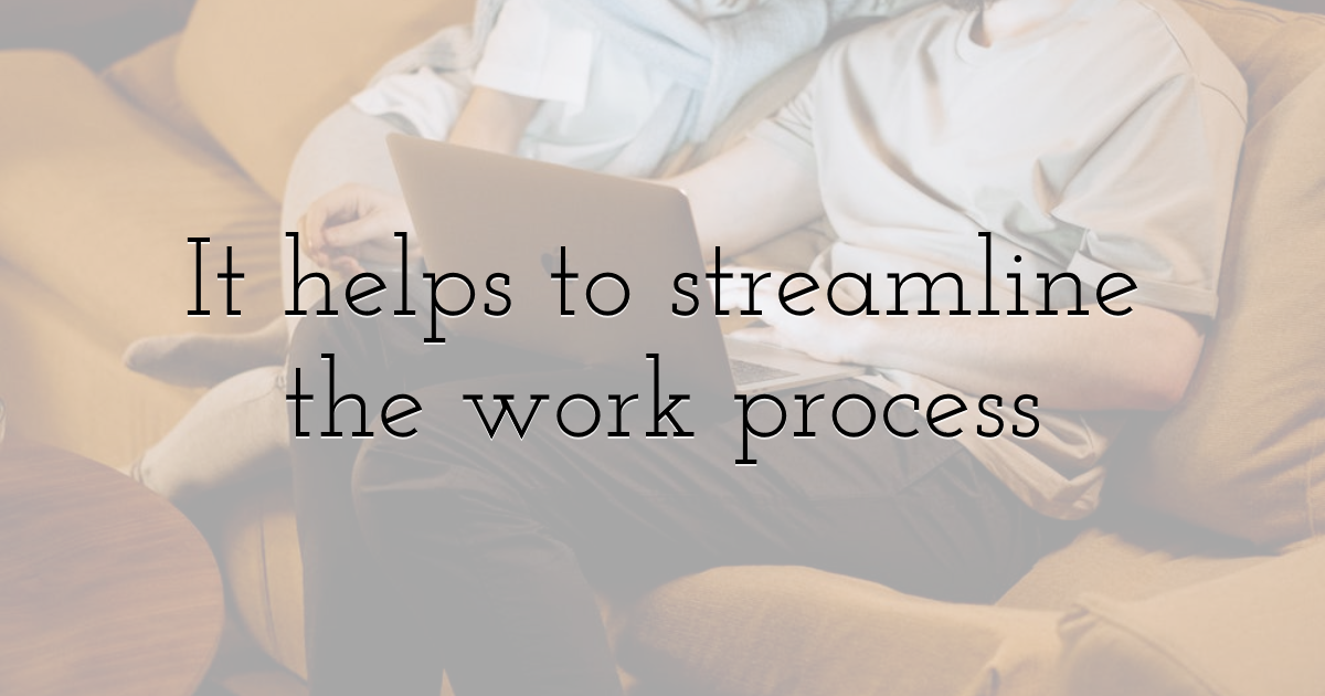 It helps to streamline the work process
