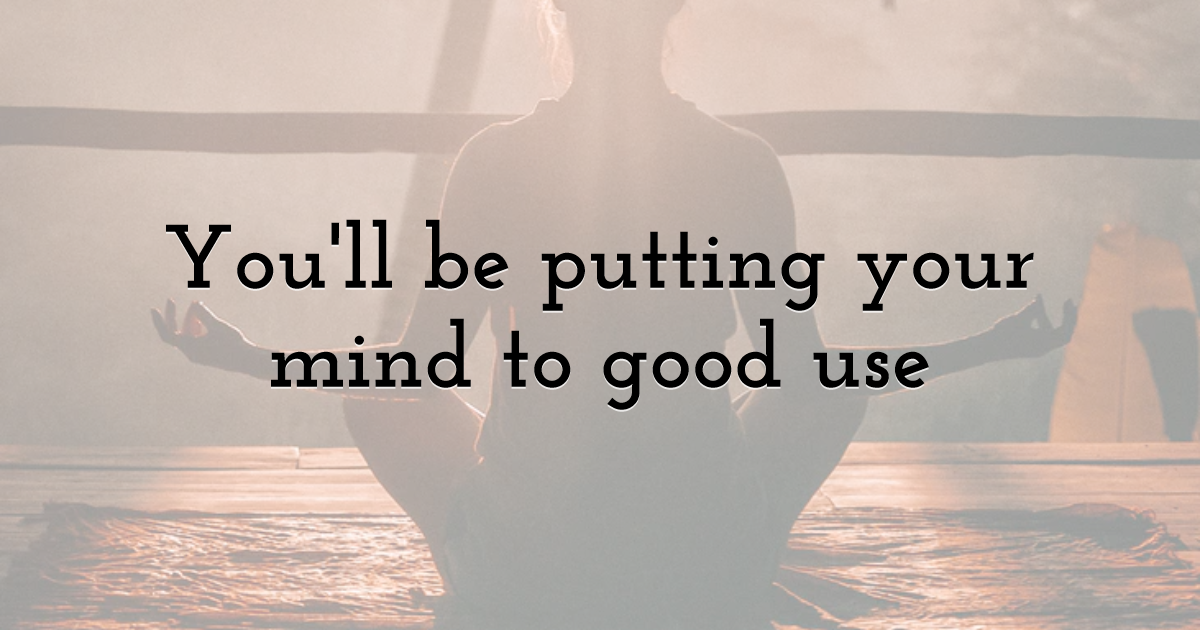 You'll be putting your mind to good use