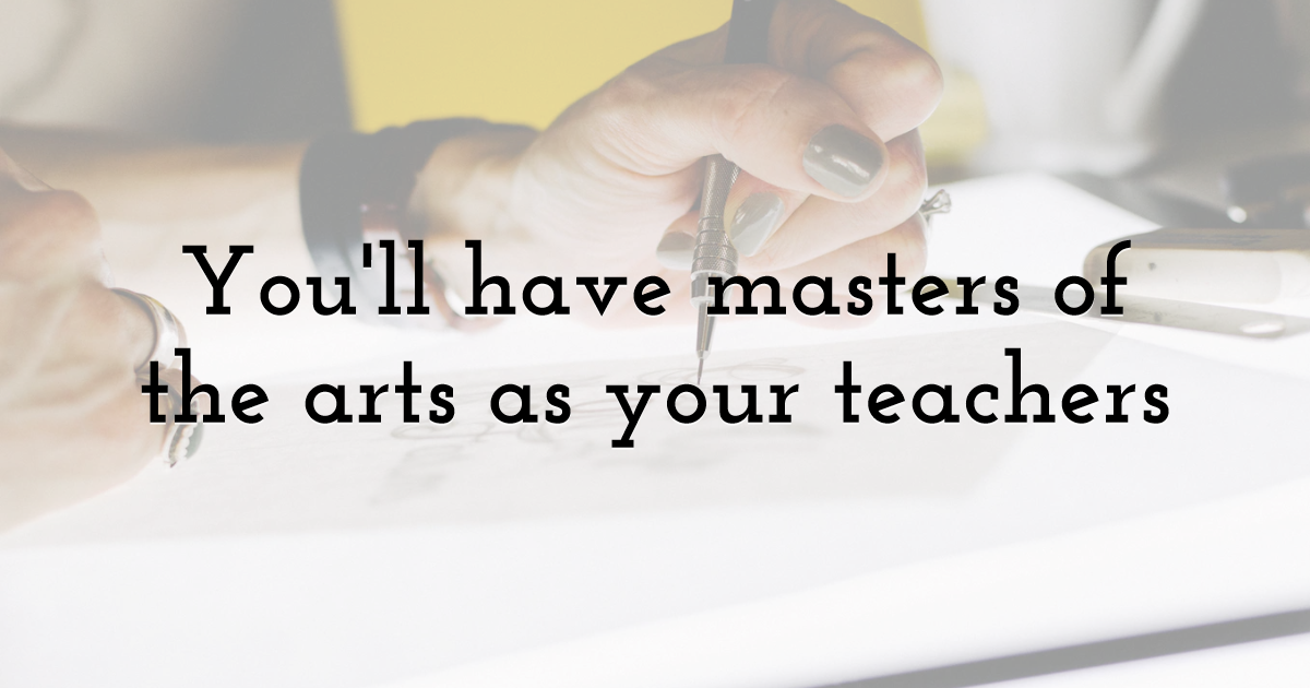 You'll have masters of the arts as your teachers