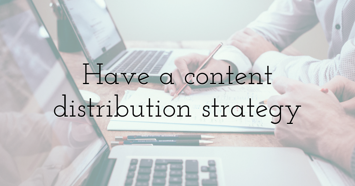 Have a content distribution strategy