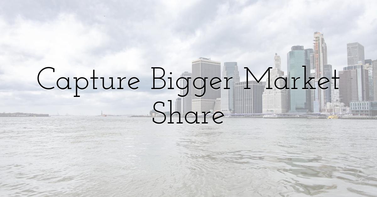 Capture Bigger Market Share
