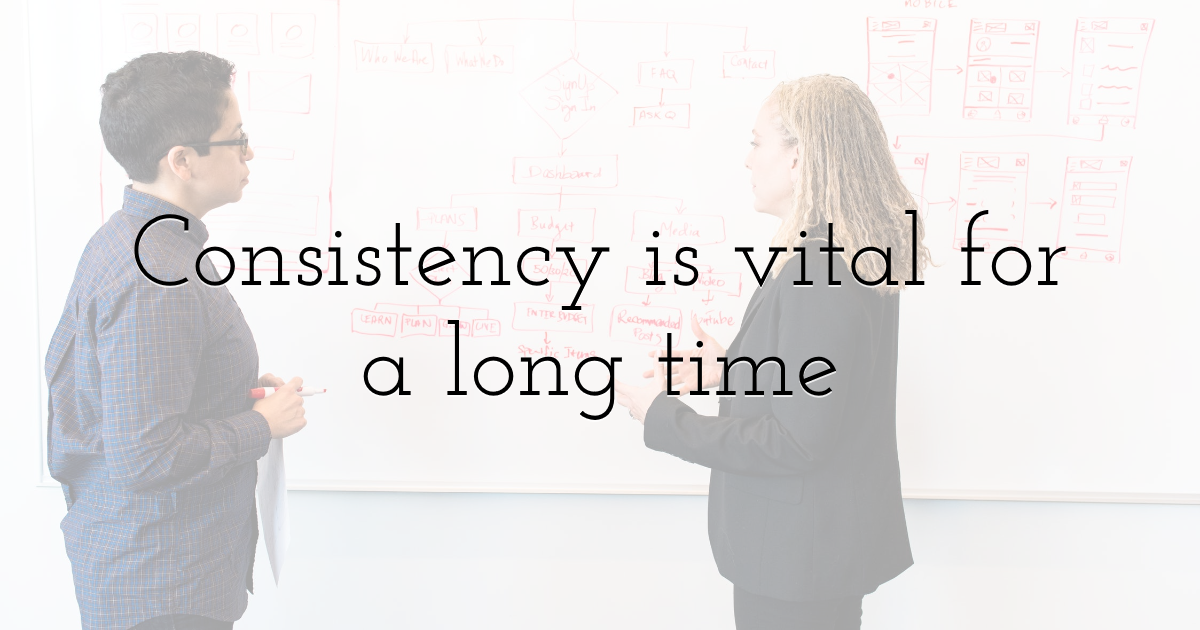 Consistency is vital for a long time
