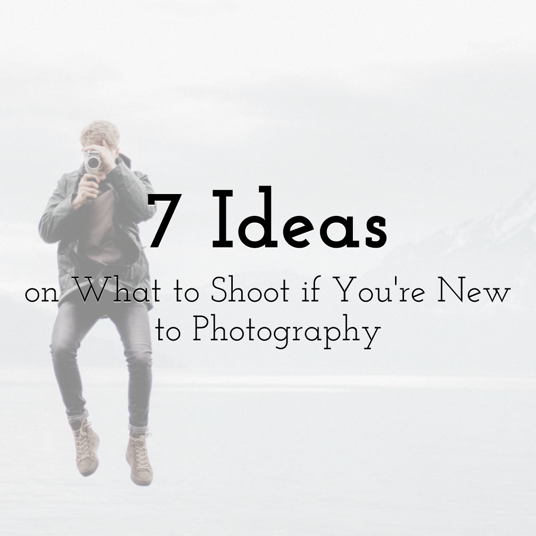7 Ideas on What to Shoot if You're New to Photography