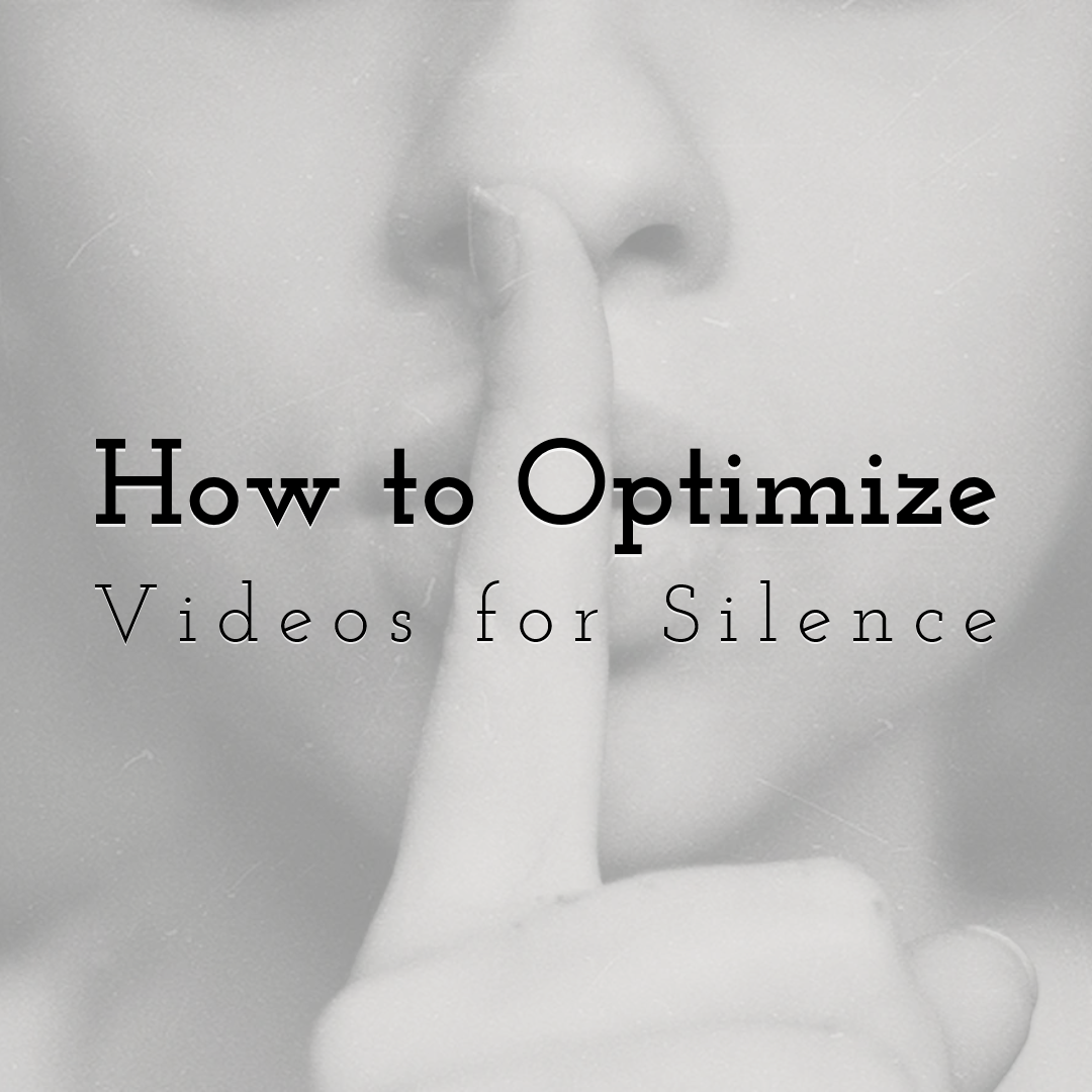 Why Making Videos with No Audio is Imperative And How to Optimize for Silence