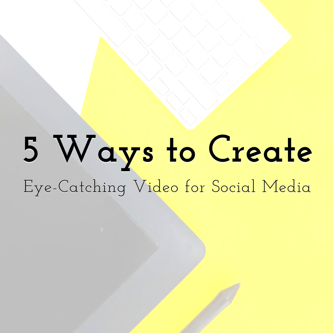 5 Proven Ways to Create Eye-Catching Video for Social Media