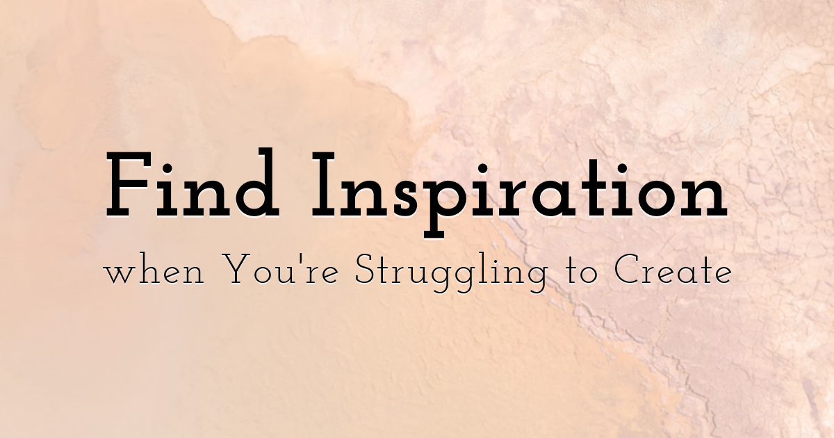 Find Inspiration when You're Struggling to Create