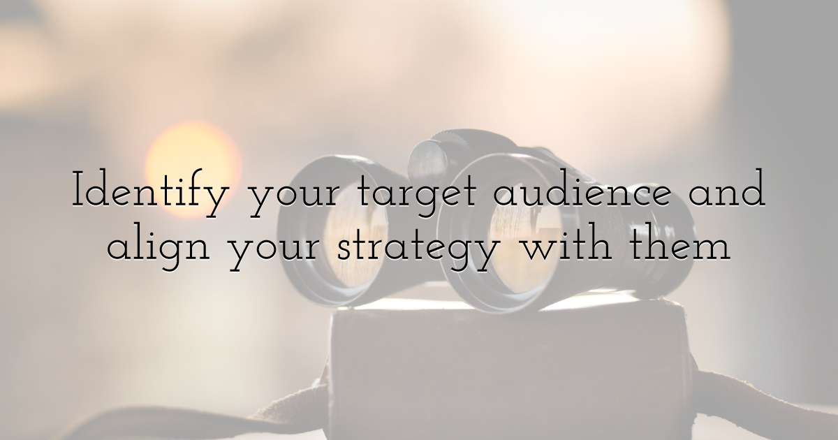 Identify your target audience and align your strategy with them