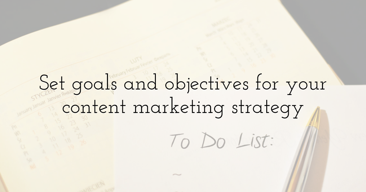 Set goals and objectives for your content marketing strategy