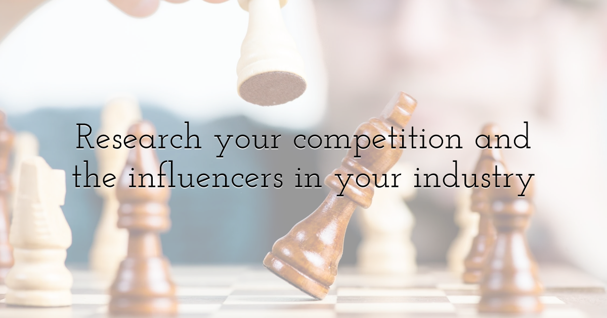 Research your competition and the influencers in your industry