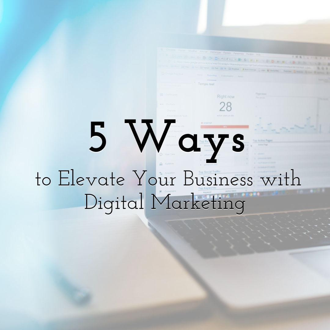 5 Powerful Ways to Elevate Your Business with Digital Marketing