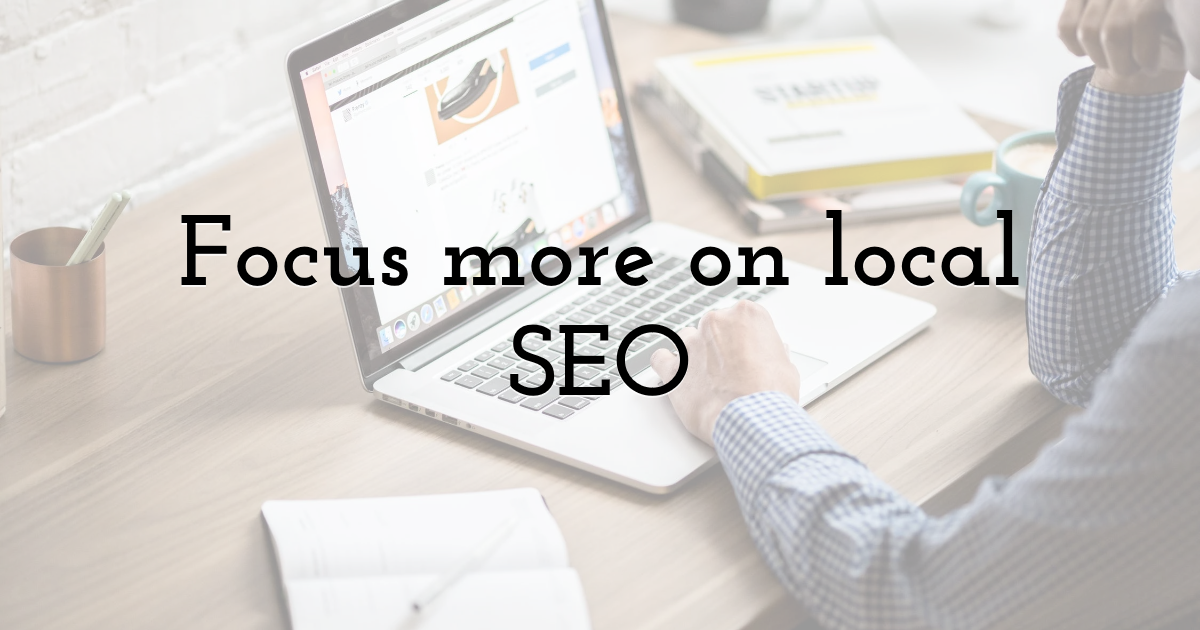 Focus more on local SEO