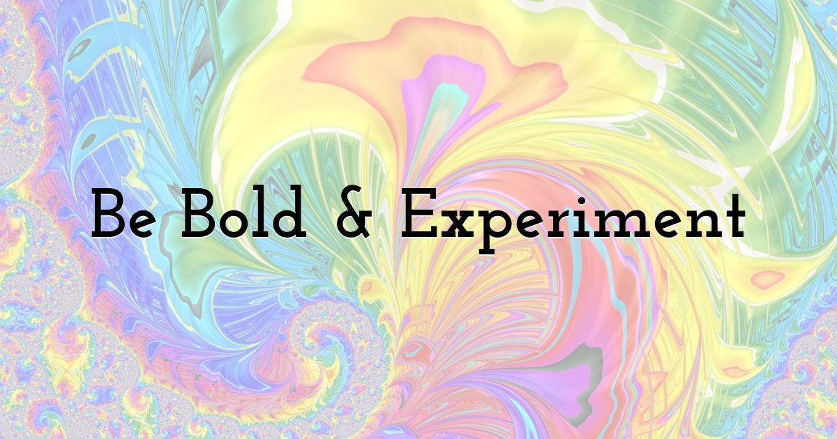 Be Bold & Experiment