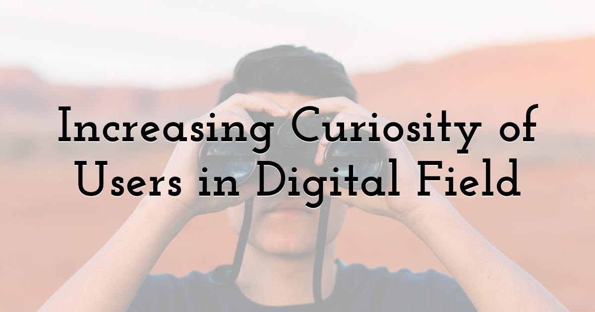 Increasing Curiosity of Users in Digital Field