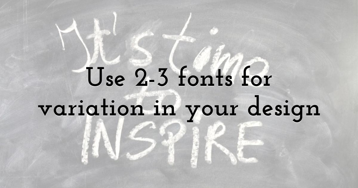 Use 2-3 fonts for variation in your design