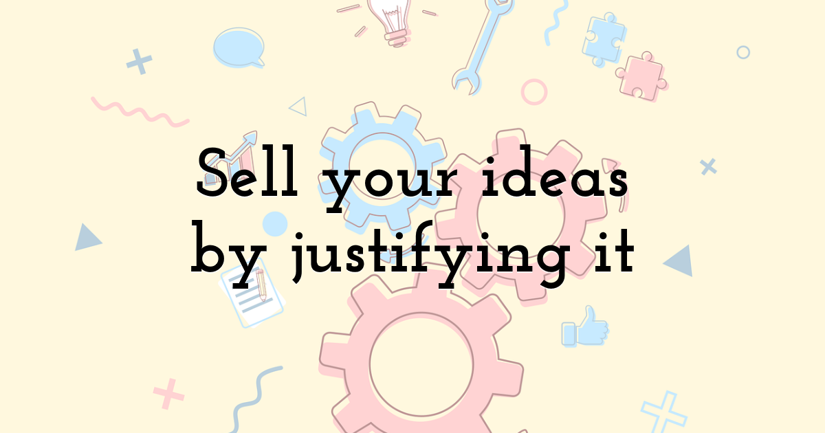 Sell your ideas by justifying it