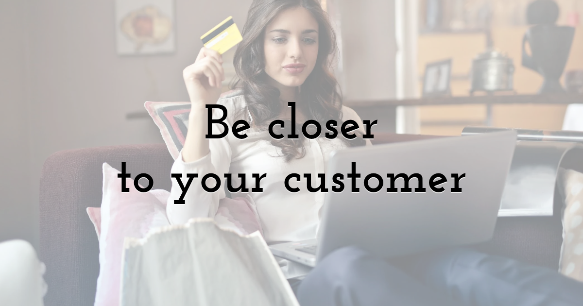 Be closer to your customer