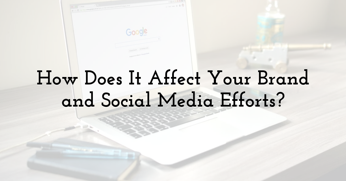 How Does It Affect Your Brand and Social Media Efforts?