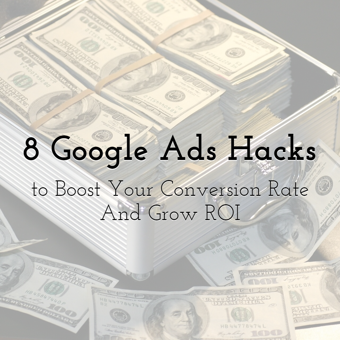 Eight Google Ads Hacks That Can Boost Your Conversion Rate And Grow ROI
