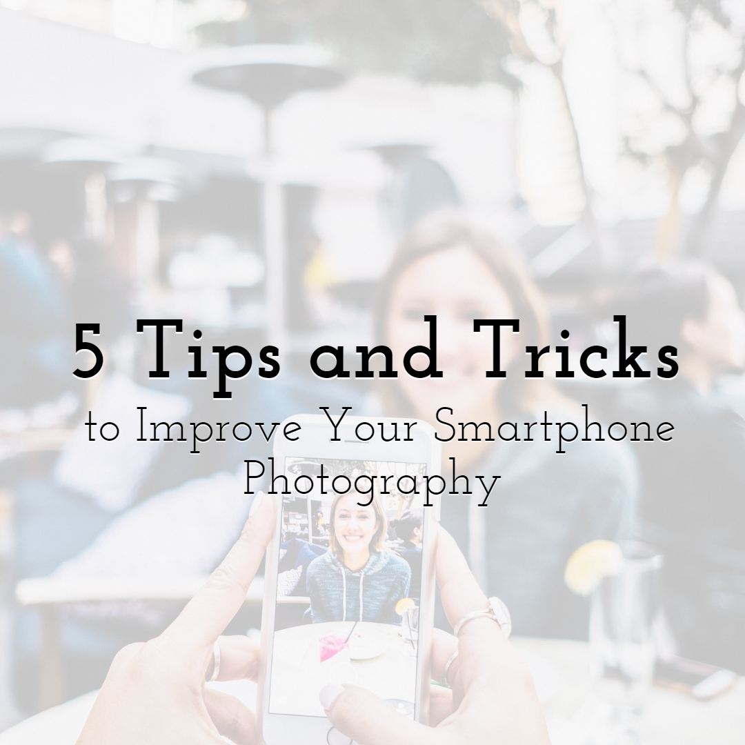 5 Tips and Tricks to Immediately Improve Your Smartphone Photography