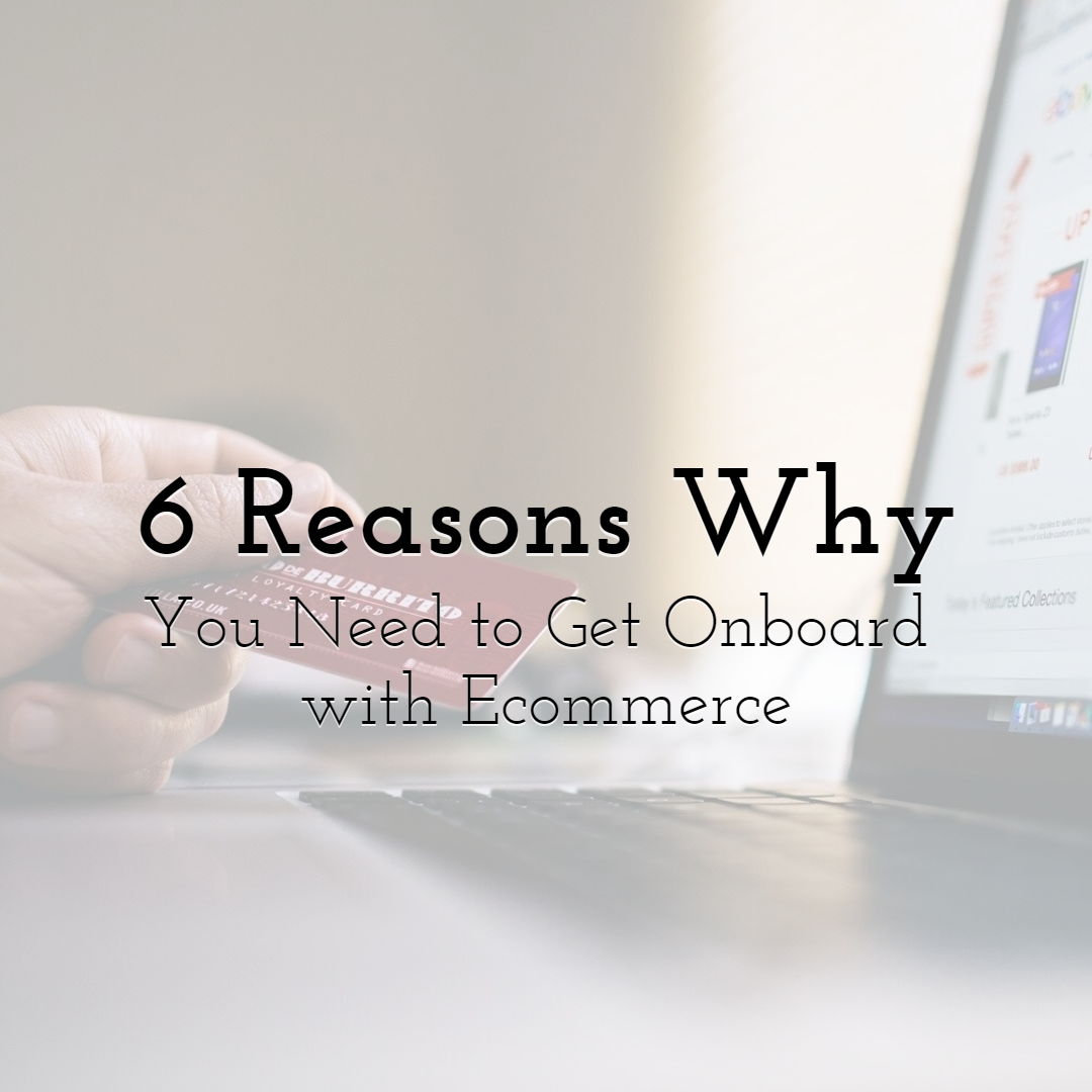 6 Reasons Why You Need to Get Onboard with Ecommerce