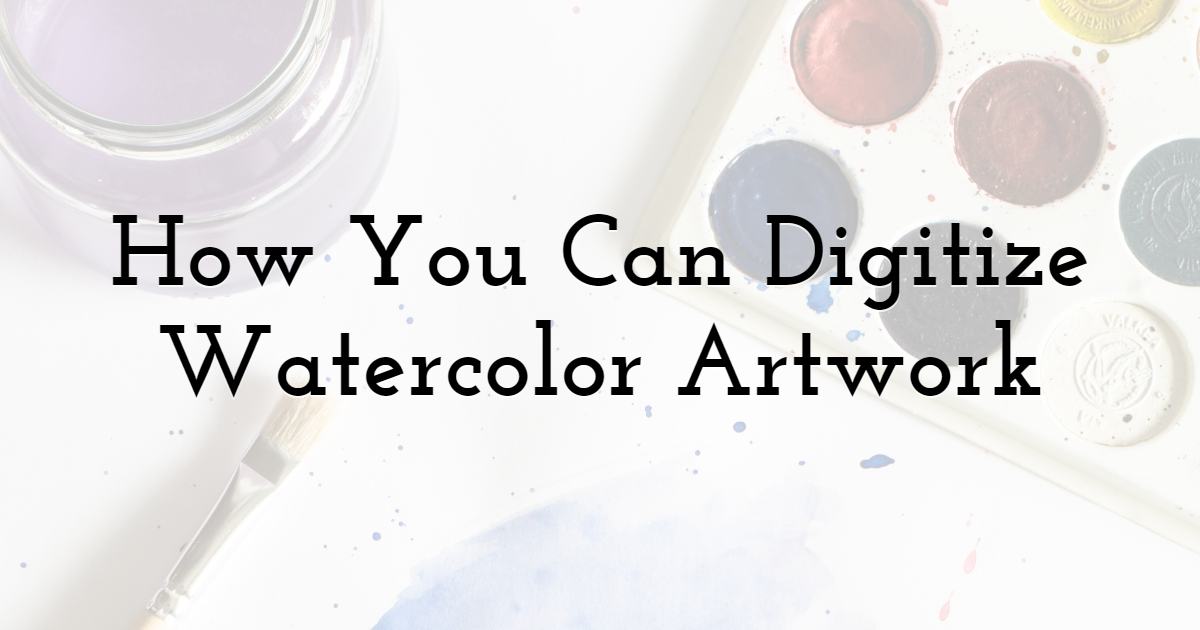 How You Can Digitize Watercolor Artwork