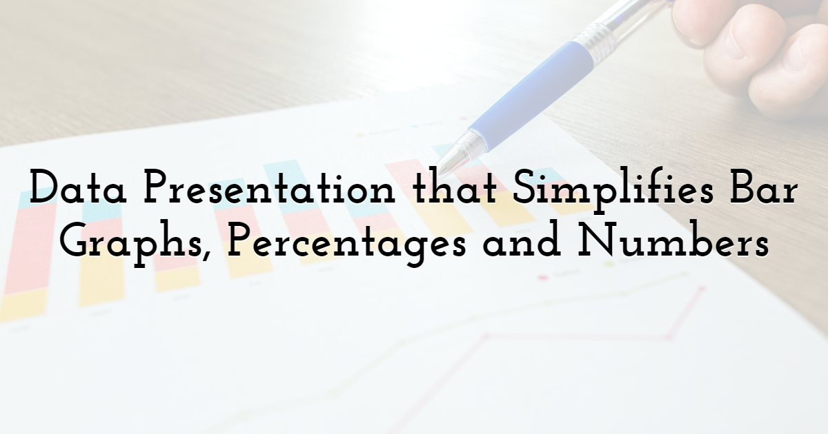 Data Presentation that Simplifies Bar Graphs, Percentages and Numbers