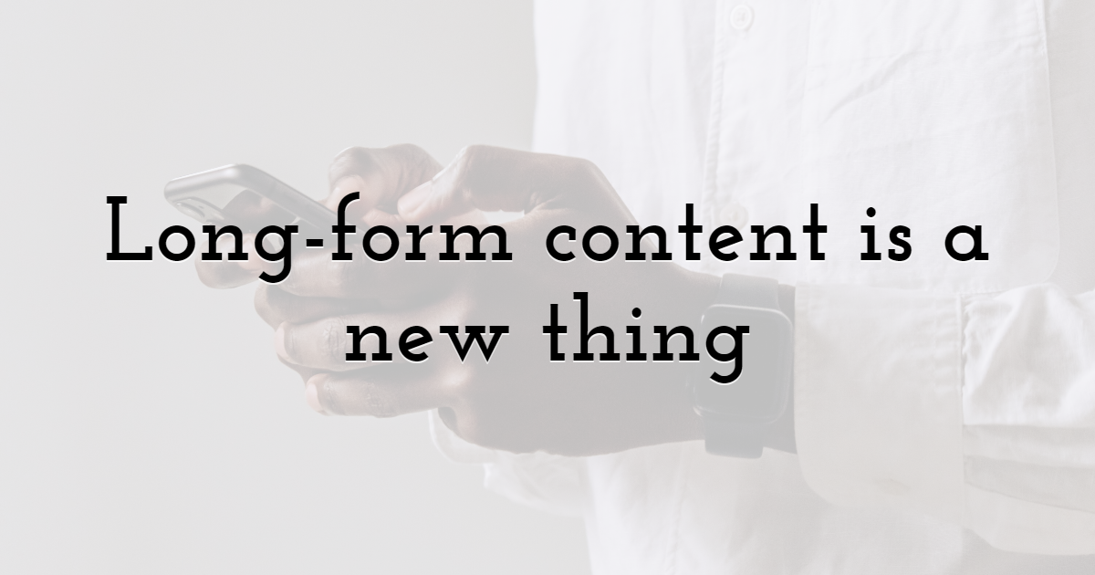 Long-form content is a new thing