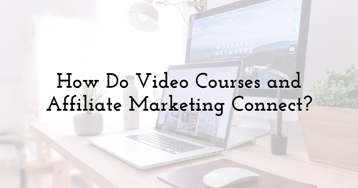 How do video courses and affiliate marketing connect?