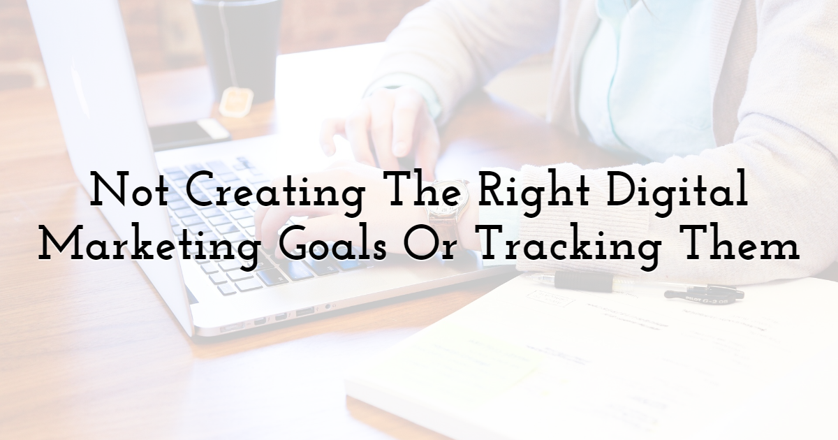 Not Creating The Right Digital Marketing Goals Or Tracking Them