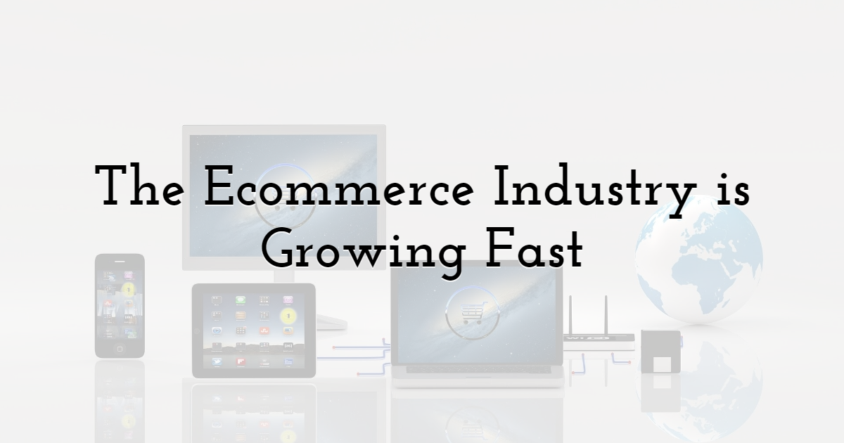 The Ecommerce Industry Is Growing Fast