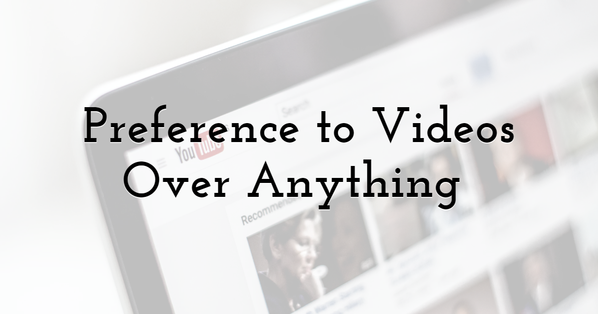 Preference to Videos Over Anything