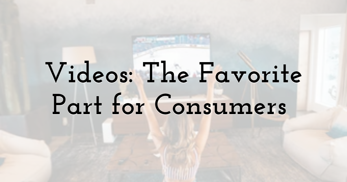 Videos: The Favorite Part for Consumers