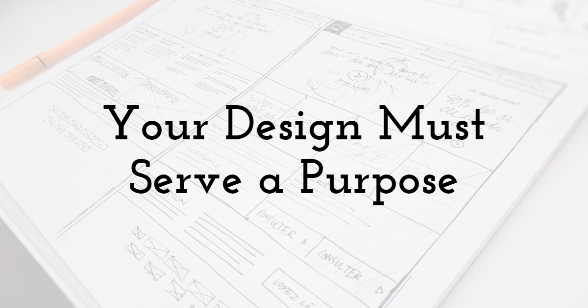 Your Design Must Serve a Purpose