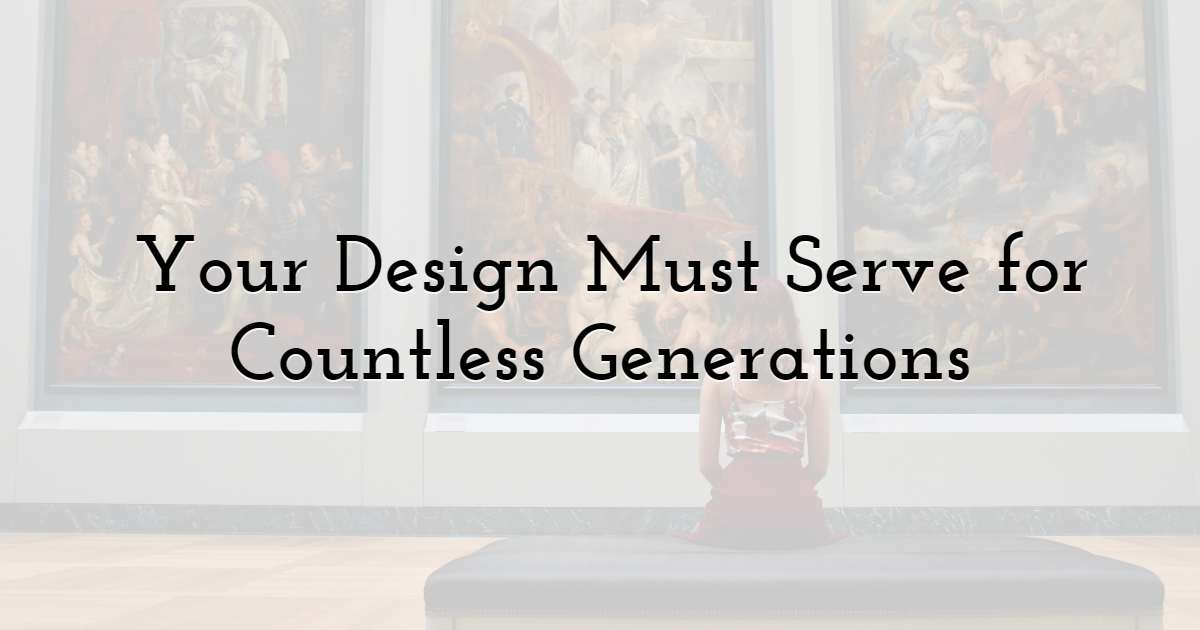Your Design Must Serve for Countless Generations