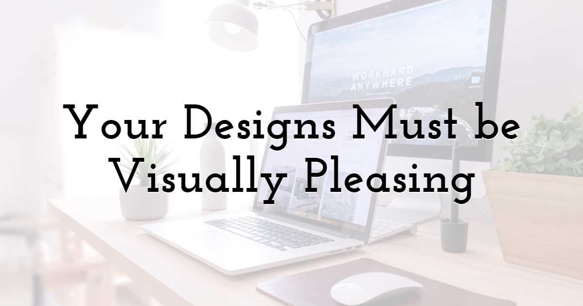 Your Designs Must be Visually Pleasing