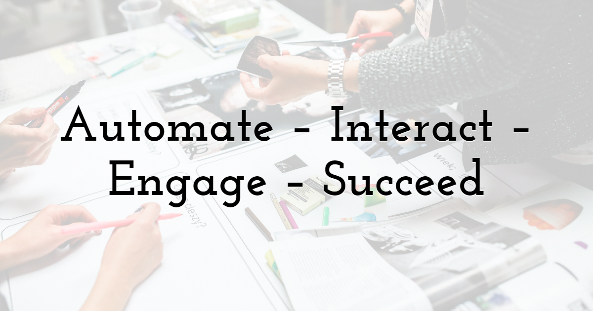 Automate – Interact – Engage – Succeed
