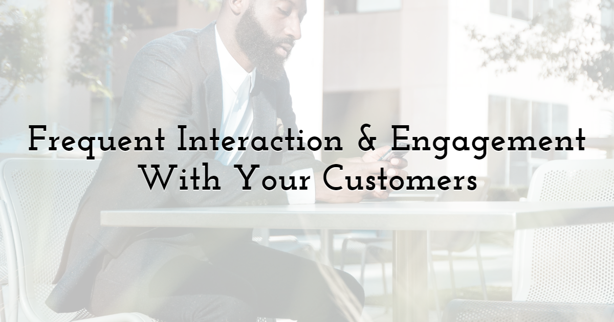 Frequent Interaction & Engagement With Your Customers